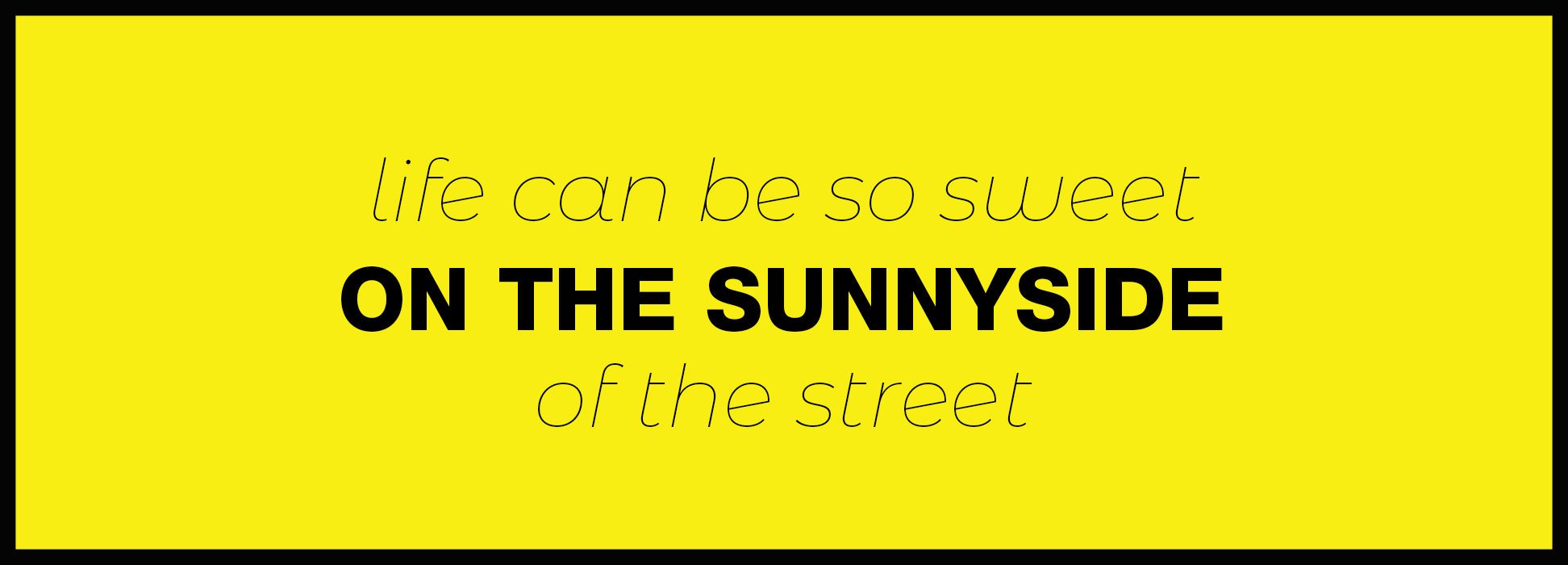 Life can be so sweet on the sunny side of the street